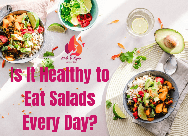 Is It Healthy to Eat Salads Everyday- write to aspire